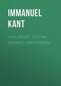 Immanuel Kant -Was heißt: sich im Denken orientieren?