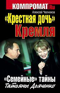 Алексей Челноков -«Крестная дочь» Кремля. «Семейные» тайны Татьяны Дьяченко