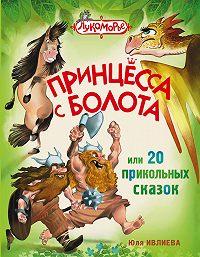 Юлия Ивлиева -Принцесса с болота, или 20 прикольных сказок