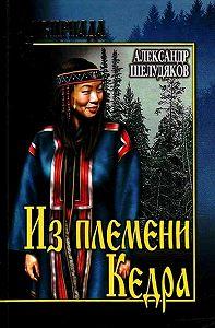 Александр Григорьевич Шелудяков -Из племени Кедра