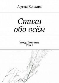 Артем Ковалев - Стихи обо всём. Все до 2010 года. Том 1