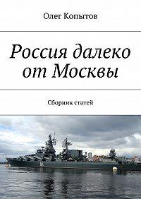 Олег Копытов -Россия далеко отМосквы. Сборник статей
