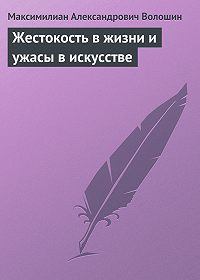 Максимилиан Александрович Волошин -Жестокость в жизни и ужасы в искусстве