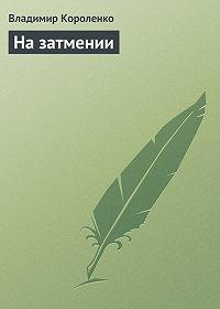 Владимир Короленко - На затмении