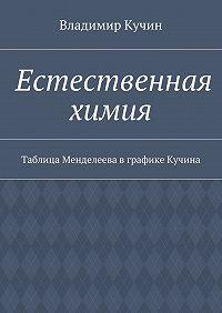 Владимир Кучин -Естественная химия. Таблица Менделеева вграфике Кучина