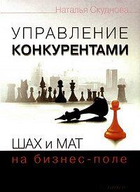Наталья Скуднова - Управление конкурентами. Шах и мат на бизнес-поле
