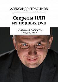 Александр Герасимов -Секреты НЛП изпервыхрук. Избранные подкасты «РадиоНЛП»