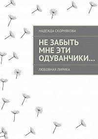 Надежда Скорнякова -Незабыть мне эти одуванчики…