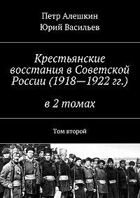 Юрий Васильев -Крестьянские восстания вСоветской России (1918—1922гг.) в2 томах. Том второй