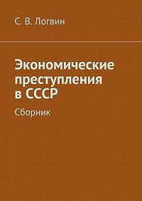 С. Логвин - Экономические преступления вСССР