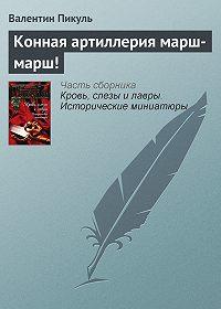 Валентин Пикуль -Конная артиллерия марш-марш!