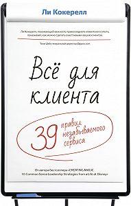 Ли Кокерелл -Всё для клиента. 39 правил незабываемого сервиса