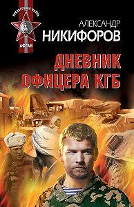 Александр Никифоров -Дневник офицера КГБ