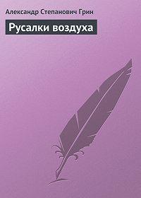 Александр Грин -Русалки воздуха
