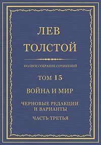 Лев Толстой - Полное собрание сочинений. Том 15. Война и мир. Черновые редакции и варианты. Часть третья