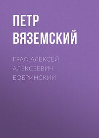 Петр Андреевич Вяземский -Граф Алексей Алексеевич Бобринский