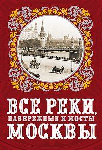 Александр Бобров -Все реки, набережные и мосты Москвы