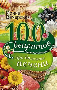 Ирина Вечерская -100 рецептов блюд при болезнях печени. Вкусно, полезно, душевно, целебно