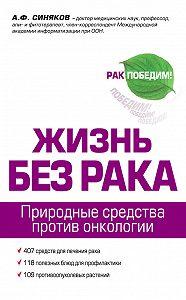 Алексей Федорович Синяков -Жизнь без рака
