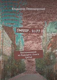 Владимир Левендорский -SWRRF. 20?? Воспоминания избудущего. Книга третья