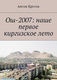 Антон Кротов - Ош-2007: наше первое киргизскоелето