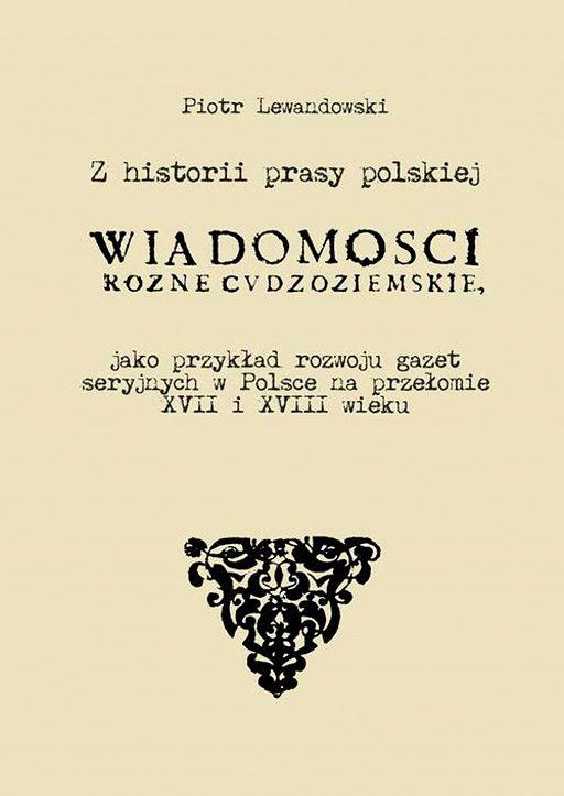 """Z historii prasy polskiej. """"Wiadomości różne Cudzoziemskie"""" jako przykład rozwoju gazet seryjnych w Polsce na   przełomie XVII i XVIII wieku"""