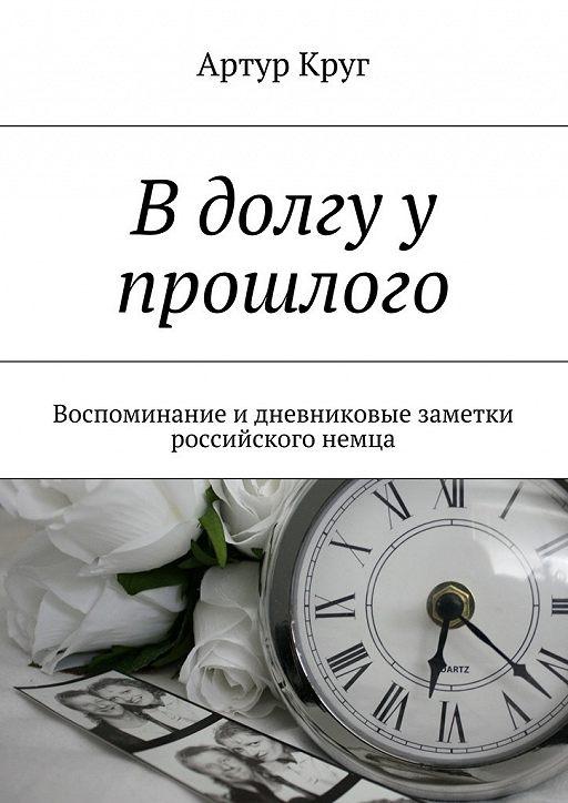 В долгу у прошлого. Воспоминание и дневниковые заметки российского немца