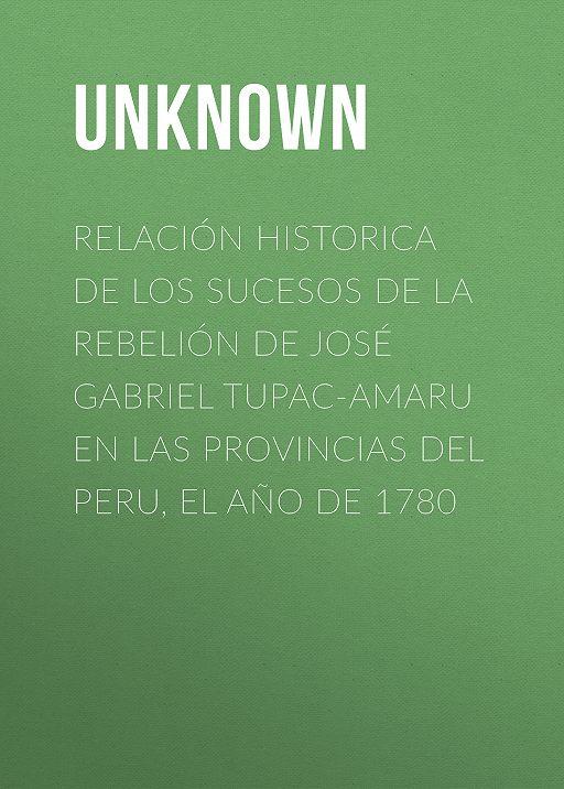 Relación historica de los sucesos de la rebelión de José Gabriel Tupac-Amaru en las provincias del Peru, el año de 1780