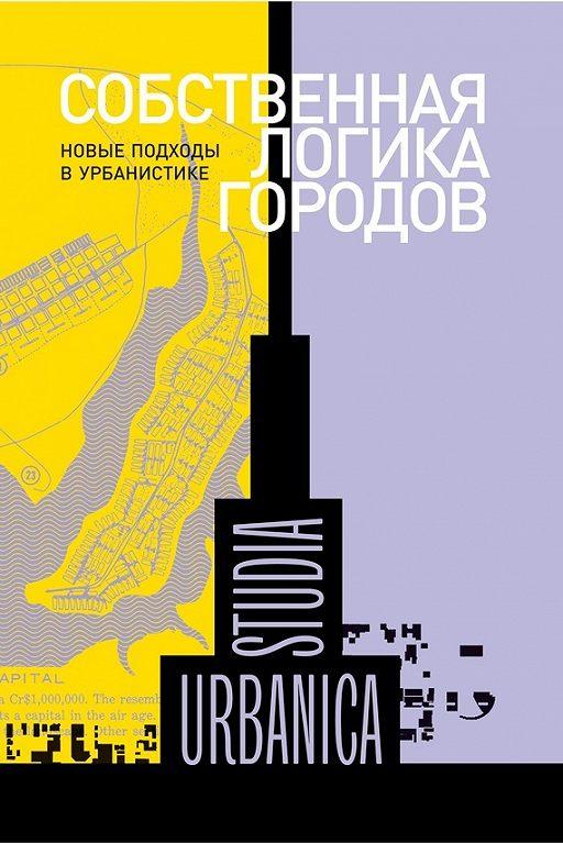 Собственная логика городов. Новые подходы в урбанистике (сборник)