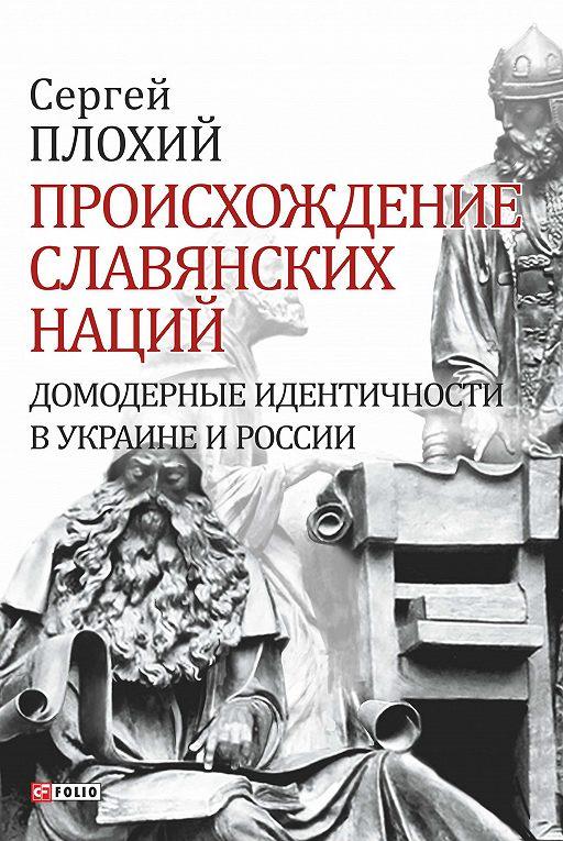 Происхождение славянских наций. Домодерные идентичности в Украине и России