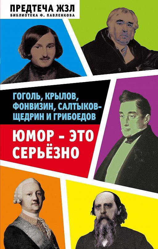 Юмор – это серьезно. Гоголь, Крылов, Фонвизин, Салтыков-Щедрин и Грибоедов