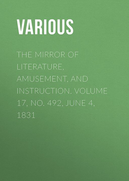 The Mirror of Literature, Amusement, and Instruction. Volume 17, No. 492, June 4, 1831