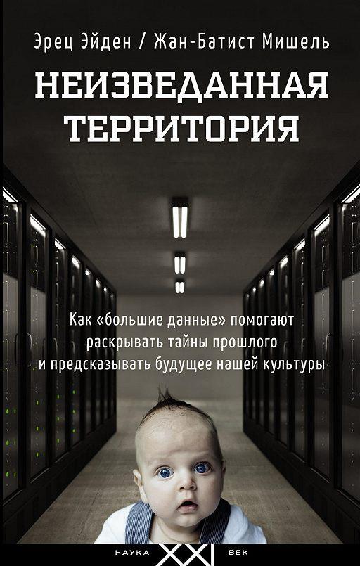 """Купить книгу """"Неизведанная территория. Как «большие данные» помогают раскрывать тайны прошлого и предсказывать будущее нашей культуры"""""""