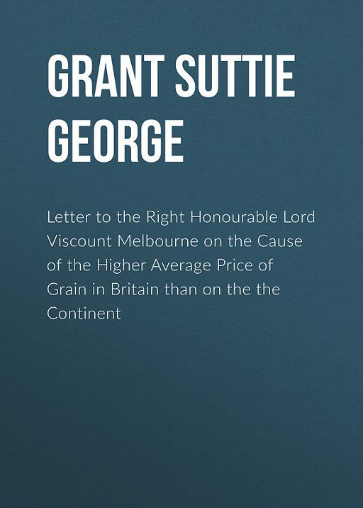 Letter to the Right Honourable Lord Viscount Melbourne on the Cause of the Higher Average Price of Grain in Britain than on the the Continent