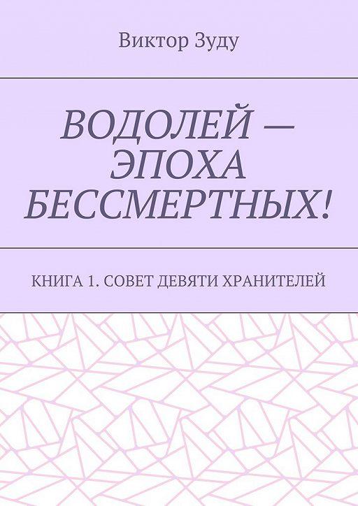 Водолей – эпоха бессмертных. Книга 1. Совет девяти хранителей