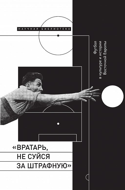 «Вратарь, не суйся за штрафную!» Футбол в культуре и истории Восточной Европы