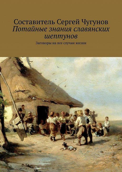 Потайные знания славянских шептунов. Заговоры навсе случаи жизни