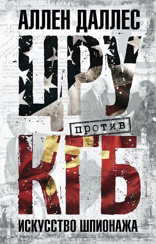 ЦРУ против КГБ. Искусство шпионажа