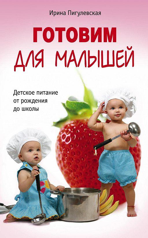 Готовим для малышей. Детское питание от рождения до школы