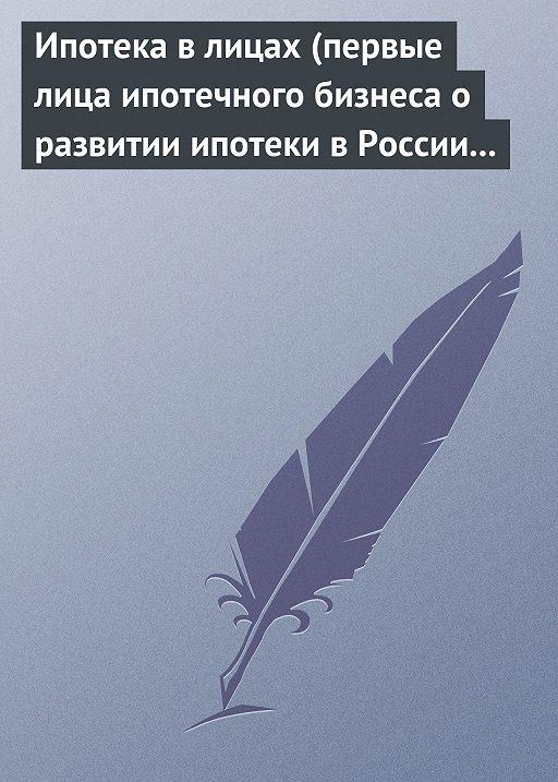 Ипотека в лицах (первые лица ипотечного бизнеса о развитии ипотеки в России 1996-2008)