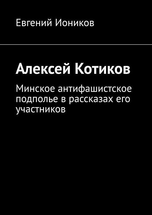 Алексей Котиков. Минское антифашистское подполье врассказах его участников