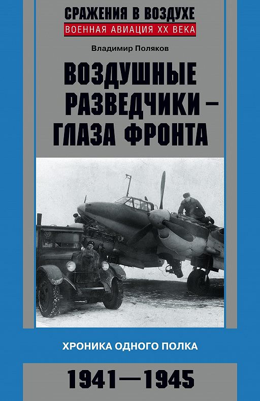 Воздушные разведчики – глаза фронта. Хроника одного полка. 1941–1945
