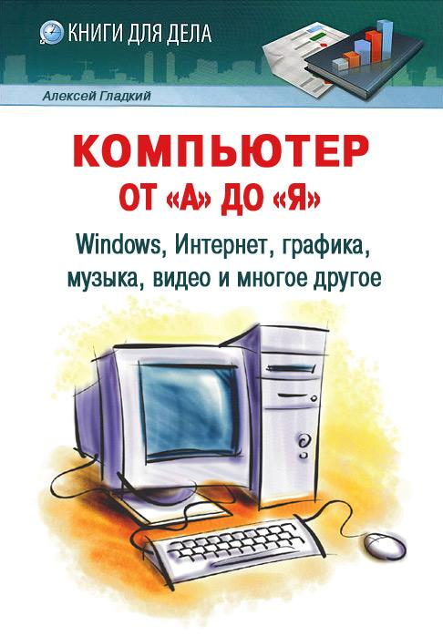"""Купить книгу """"Компьютер от «А» до «Я»: Windows, Интернет, графика, музыка, видео и многое другое"""""""