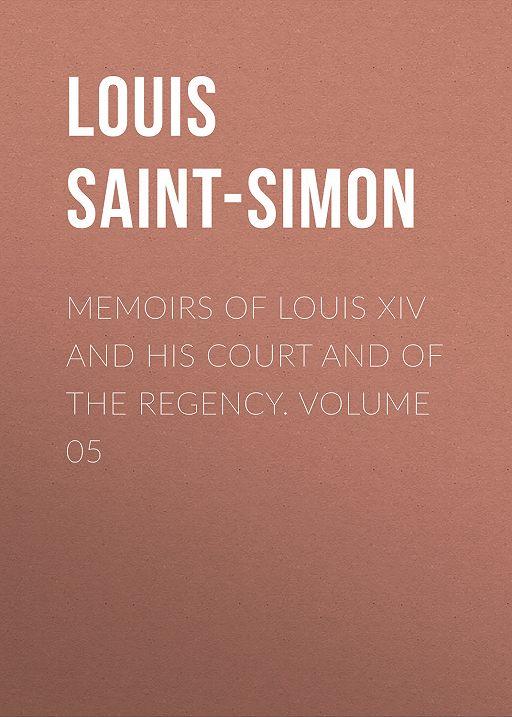 "Купить книгу ""Memoirs of Louis XIV and His Court and of the Regency. Volume 05"""