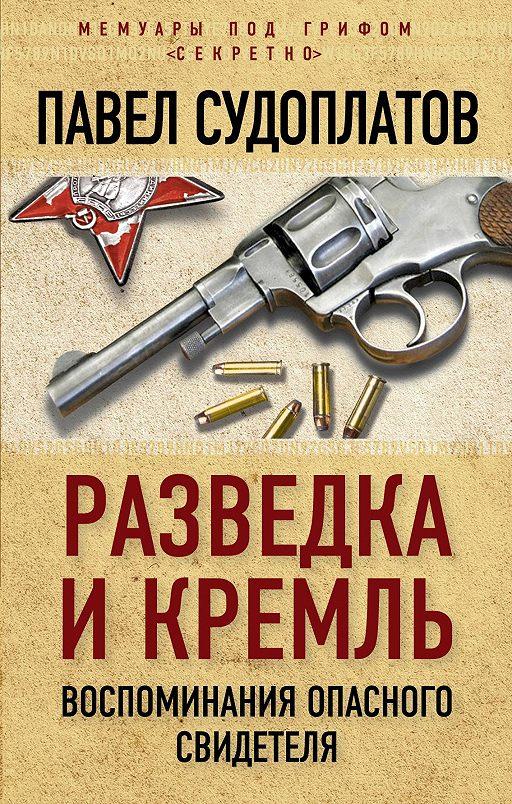 Разведка и Кремль. Воспоминания опасного свидетеля