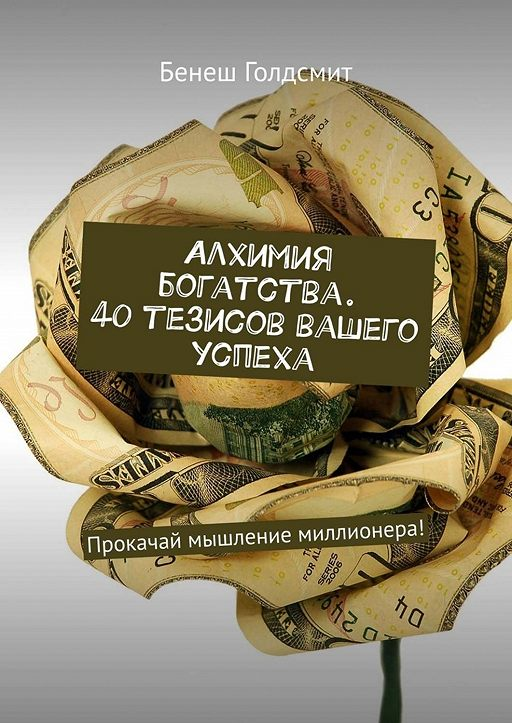 Алхимия богатства. 40 тезисов вашего успеха. Прокачай мышление миллионера!