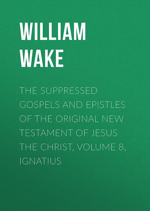 The suppressed Gospels and Epistles of the original New Testament of Jesus the Christ, Volume 8, Ignatius