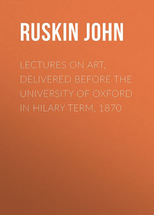 Lectures on Art, Delivered Before the University of Oxford in Hilary Term, 1870