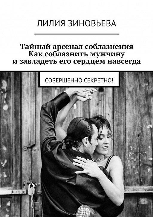 Тайный арсенал соблазнения. Как соблазнить мужчину изавладеть его сердцем навсегда. Совершенно секретно!
