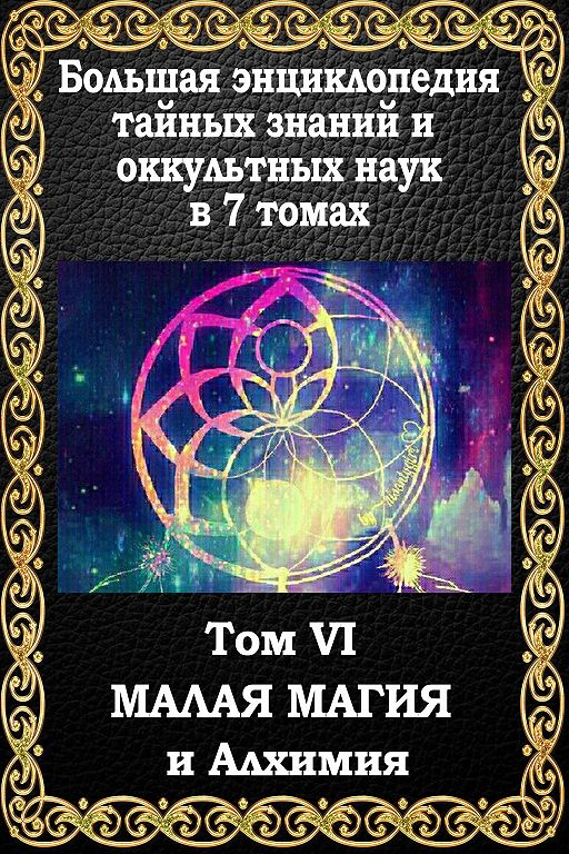 Большая энциклопедия тайных знаний и оккультных наук. Том VI. Малая магия и алхимия